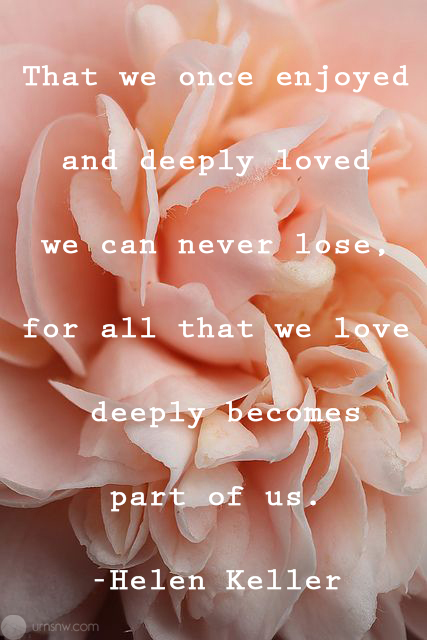 All that we love deeply becomes a part of us