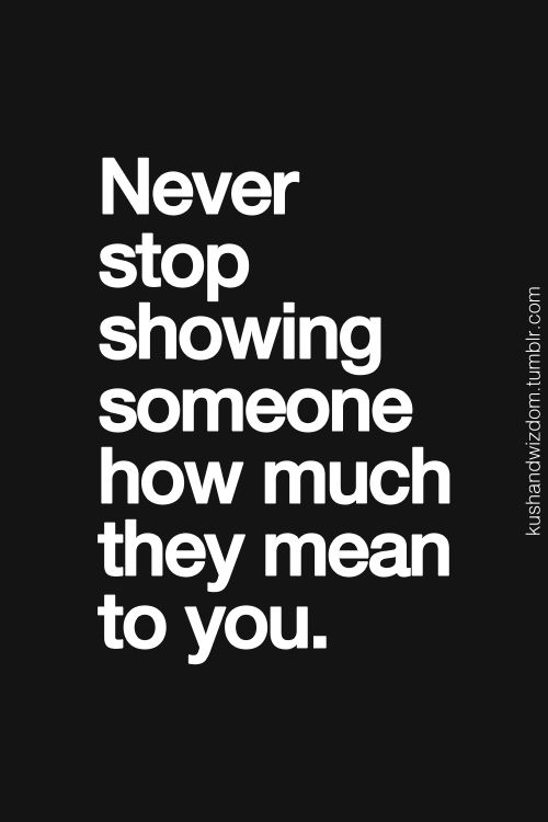 To Show You I Love You Quotes : 20. Never stop showing someone how much they mean to you.