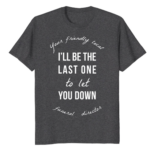 Funeral humor: I'll be the last one to let you down.
